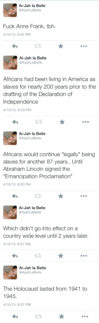 """Abraham Lincoln, America, and Bailey Jay: Ai-Jah la Belle  AjahaBelle  Fuck Anne Frank, tbh.  4/10/15, 8:32 PM   Ai-Jah la Belle  @AijahLaBelle  Africans had been living in America as  slaves for nearly 200 years prior to the  drafting of the Declaration of  Independence  4/10/15, 8:29 PM  13   Ai-Jah la Belle  @AijahLaBelle  Africans would continue """"legally"""" being  slaves for another 87 years.. Until  Abraham Lincoln signed the  """"Emancipation Proclamation""""  4/10/15, 8:30 PM  L3   Ai-Jah la Belle  @AijahLaBelle  Which didn't go into effect on a  country wide level until 2 years later.  4/10/15, 8:31 PM   Ai-Jah la Belle  @AijahLaBelle  The Holocaust lasted from 1941 to  1945.  4/10/15, 8:32 PM <p><a href=""""http://aijah-badu.tumblr.com/post/116084687411"""" class=""""tumblr_blog"""">aijah-badu</a>:</p>  <blockquote><p>But listen to me though.</p></blockquote>  <p>Why on earth should anyone listen to you? What did an innocent 13-year-old girl murdered for no reason have to do with slavery? One human rights violation does not negate another.</p>"""