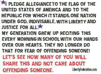Memes, Justice for All, and 🤖: AI PLEDGE ALLEGIANCETO THE FLAG OF THE  UNITED STATES OF AMERICA AND TO THE  REPUBLIC FOR WHICH ITSTANDS,ONE NATION  UNDER GOD, INDIVISABLE, WITH LIBERTY AND  JUSTICE FOR ALL  MY GENERATION GREw UP RECITING THIS  EVERY MORNING IN SCHOOLWITH OUR HANDS  OVER OUR HEARTS. THEY NO LONGER DO  THAT FOR FEAR OF OFFENDING SOMEONE!  LET'S SEE HOW MANY OF YOU WILL  SHARE THIS AND NOT CARE ABOUT  LibertyFederation.com  OFFENDING SOMEONE.