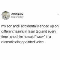 "Disappointed, Funny, and Wow: AI Shipley  @alshipley  my son and I accidentally ended up on  different teams in laser tag and every  time l shot him he said ""wow"" in a  dramatic disappointed voice Pew pew"
