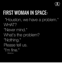 """Huston... we have a problem 🚀 🥂 @timkarsliyev: AID  FIRST WOMAN IN SPACE:  """"Houston, we have a problem.""""  WHAT?  """"Never mind.""""  What's the problem?  """"Nothing  Please tell us.  """"I'm fine.""""  @DailyDose Huston... we have a problem 🚀 🥂 @timkarsliyev"""