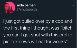 "Bitch, News, and Fox News: aida osman  @shutupaida  i just got pulled over by a cop and  the first thing i thought was ""bitch  you can't get shot with this profile  pic. fox news will eat for weeks"" ""A reported criminal mastermind who showed no remorse"""