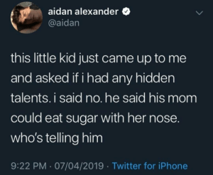 Iphone, Twitter, and Sugar: aidan alexander  @aidan  this little kid just came up to me  and asked if i had any hidden  talents. i said no. he said his mom  could eat sugar with her nose  who's telling him  9:22 PM 07/04/2019 Twitter for iPhone Booger sugar