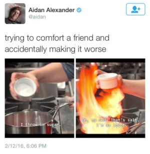 Throw In: Aidan Alexander  @aidan  trying to comfort a friend and  accidentally making it worse  Oh my Godz That's salt  I throw in sugar  'm an idiot  m an idiot.  2/12/16, 6:06 PM