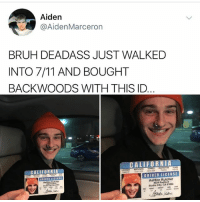 7/11, Bruh, and Memes: Aiden  @AidenMarceron  BRUH DEADASS JUST WALKED  INTO 7/11 AND BOUGHT  BACKWOODS WITH THIS ID  CALIFORNIA  DRIVER LICENS  Ashton Kutcher  Ashton Kutcher  4024 Radford  Studio City. CA 91604 I want to believe