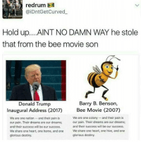 Bane, Bee Movie, and Curving: (aiDntGet Curved  Hold up. ...AINT NO DAMN WAY he stole  that from the bee movie son  Barry B. Benson,  Donald Trump  Bee Movie (2007)  Inaugural Address (2017)  We are one nation  and their pain is  We are one colony and their pain is  our pain. Their dreams are our dreams;  our pain. Their dreams are our dreams;  and their success will be our success.  and their success will be our success.  We share one heart, one home, and one  We share one heart, one hive, and one  glorious destiny.  glorious destiny. HE ALSO QUOTED BANE WORD FOR WORD ~Jess —————————————–——— ❤️Follow for more!❤️ ——————————–—————— Admins: 🐱Jess: @they.all.die 💀Death: @killerbookskillerfeels 🍆Eggplant: @edwinwilke.photography 🦄Unicorn: @interweb.posts 🐶Doge: @lotusiaaa ——————————–——