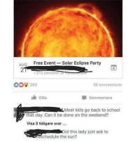 I bet her name was Carol…: AIG  Free Event -Solar Eclipse Party  2  1272 personer atreeseraure  00 293  35 kommentarer  Gilla  Kommentera  Most kids go back to school  that day. Can it be done on the weekend?  Visa 3 tidigare svar  id this lady just ask to  eschedule the sun? I bet her name was Carol…