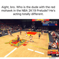 Basketball, Dude, and Nba: Aight, bro. Who is the dude with the red  mohawk in the NBA 2K19 Prelude? He's  acting totally different.  TAKEOVER PTS 2 REB O  YWOODSON  TURNOVER  TURNOVER:-2 .  e G2  13  SH 13  1st 45.5 21  @NBAMEMES Dude is OP 😂 nba nbamemes nba2k19 (Via ‪DmanUnt2014‬-Twitter)