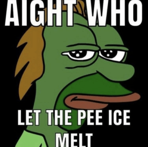 : AIGHT WHO  LET THE PEE ICE  MELT