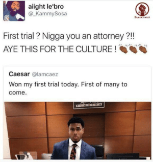 Today, Culture, and Caesar: aiight le'bro  @_KammySosa  BLACKTIVIST  First trial ? Nigga you an attorney ?!!  AYE THIS FOR THE CULTURE!  Caesar @lamcaez  Won my first trial today. First of many to  come  F LORIDA First of many to come!