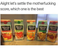 "Minute Maid, Best, and No Nigga: Aiight let's settle the motherfucking  score, which one is the best  Minut  Maid  Minute  Maid  WATERHELON  Minute  Maid  MinuteMin  Maid  Maid  FRUIT PUNCH ""Wendy's got the best drinks"" no nigga that's minute maid and they finessing you"