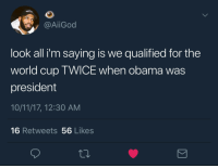 America, Obama, and World Cup: / @AİİGod  look all i'm saying is we qualified for the  world cup TWICE when obama was  president  10/11/17, 12:30 AM  16 Retweets 56 Likes America been taking L's since last November