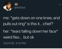 A proper 2018 proposal: @AİİGod  me: *gets down on one knee, and  pulls out ring* is this it... chief?  her: *tears falling down her face*  weird flex... but ok  10/21/18, 3:10 PM A proper 2018 proposal