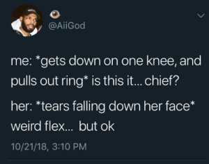 A proper 2018 proposal by paceyourpace MORE MEMES: @AİİGod  me: *gets down on one knee, and  pulls out ring* is this it... chief?  her: *tears falling down her face*  weird flex... but ok  10/21/18, 3:10 PM A proper 2018 proposal by paceyourpace MORE MEMES