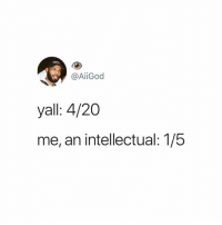 4 20: @AİİGod  yall: 4/20  me, an intellectual: 1/5