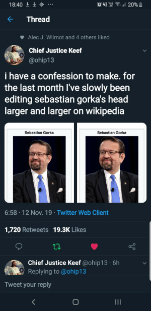 Funny, Head, and Twitter: ail 20%!  C LTE  Vo)  18:40  Thread  Alec J. Wilmot and 4 others liked  Chief Justice Keef  @ohip13  i have a confession to make. for  the last month I've slowly been  editing sebastian gorka's head  larger and larger on wikipedia  Sebastian Gorka  Sebastian Gorka  6:58-12 Nov. 19 Twitter Web Client  1,720 Retweets 19.3K Likes  Chief Justice Keef @ohip13 6h  Replying to@ohip1 3  Tweet your reply Funny: Sebastian Gorka wiki page