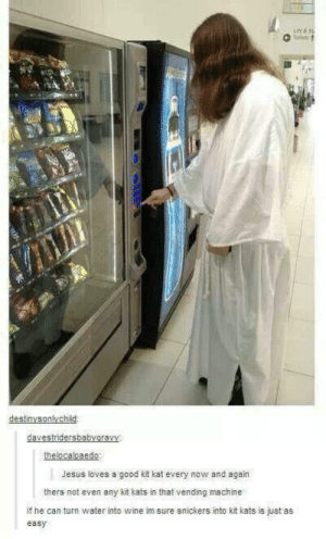 Jesus at the candy machine: ailets  destinysonlychild:  davestridersbabyaravy  thelocalpaedo  Jesus loves a good kit kat every now and again  thers not even any kit kats in that vending machine  if he can turn water into wine im sure snickers into kit kats is just as  easy Jesus at the candy machine