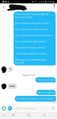 Gif, Tits, and Yo: aill 479  11:53 PM  Thank you for choosing Matt as  your next match.  For a cheesy pickup line, press 1.  For a generic greeting, press  For a sexual advancement, press 3.  For a random factoid, press 4  To repeat this menu, press 5  Yo no habla español, lo siento  Althought you probably want  the fact)  3  Today 11:50 PM  You got nice tits  Welp  No one picks 3  For obvious reasons, so I panicked.  Sent  GIF  ype a message  IJ Am I doing this right?