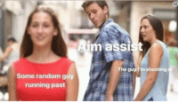 random guy: Aim assist  The guy I'm shooting  Some random guy  running past