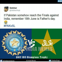 😂😂: AIM  Gabbba  GabbbarSingh  If Pakistan somehow reach the Finals against  India, remember 18th June is Father's day.  #PAKvSL  000099  2017 ICC champions Trophy  allindiamemescom  All India Memes  /GabbarSingh 😂😂