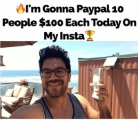 (Already picked 2 of today's 10 winners)... Rules to enter to win: 1. Follow my insta... 2. Whenever I post today like the posts... 3. Comment on ur thoughts on the post and tag a friend... If you win I'll PayPal you & ur tagged friend $100 each. Watch my Insta story to see the usernames of winners! (No limit on how many posts u can like, comment, & tag)... I'll pick 10 winners today and PayPal a total of $1,000... Winners picked randomly. payitforward: AI'm Gonna Paypal10  People $100 Each Today on  My Insta (Already picked 2 of today's 10 winners)... Rules to enter to win: 1. Follow my insta... 2. Whenever I post today like the posts... 3. Comment on ur thoughts on the post and tag a friend... If you win I'll PayPal you & ur tagged friend $100 each. Watch my Insta story to see the usernames of winners! (No limit on how many posts u can like, comment, & tag)... I'll pick 10 winners today and PayPal a total of $1,000... Winners picked randomly. payitforward