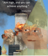 """""""Aim high, and you can  achieve anything.""""  Gnome Child Epic meme"""