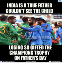 Yeah (y) #INDvsPAK: AIM  INDIAIS ATRUE FATHER  COULDNT SEE THE CHILD  AAD  LOSINGSO GIFTED THE  CHAMPIONS TROPHY  ON FATHER'S DAY  All India Memes  S lallindiamemes  Wallindiamemescom Yeah (y) #INDvsPAK