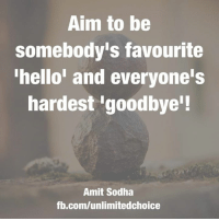 Aim to be  somebody's favourite  hello' and everyone's  hardest 'goodbye!  Amit Sodha  fb.com/unlimitedchoice Aims to be the hardest goodbye ❤️❤️