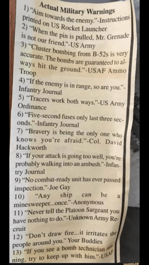 "Military commands to live life by via /r/funny https://ift.tt/2BPBdej: ) ""Aim towards the enemy.  nion i the enemy.""-Instructions  2) ""Whe  is  on US Rocket Launcher  not our friend.""-US Army  n the pin is pulled, Mr. Grenade  uster bombing from B-52s is very  e. The bombs are guaranteed to al  ways hit the ground."" -USAF Ammo  Troop  4) ""If the enemy is in range, so are you  Infantry Journal  5) ""Tracers work both ways.""-US Army  Ordinance  6) ""Five-second fuses only last three sec  onds.""-Infantry Journal  7) ""Bravery is being the only one who  knows you're afraid.""-Col. David  Hackworth  8) ""If your attack is going too well, you're  probably walking into an ambush.""-Infan  try Journal  9) ""No combat-ready unit has ever passed  inspection."" -Joe Gay  10) ""Any ship can be  minesweeper...once.""-Anonymous  11) ""Never tell the Platoon Sargeant you  have nothing to do.""-Unknown Army Re-  cruit  12) ""Don't draw fire...it irritates the  people around you."" Your Buddies  13) ""If you see a bomb technician p  ning, try to keep up with him.""-USA Military commands to live life by via /r/funny https://ift.tt/2BPBdej"