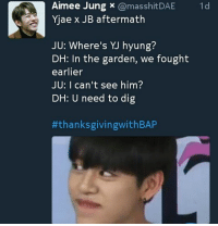 Aimee Jung  x ComasshitDAE  1 d  Yjae x JB aftermath  JU: Where's hyung?  DH: In the garden, we fought  earlier  JU: I can't see him?  DH: U need to dig  #thanksgiving with BAP Y'ALL BABYS SO FAST IM DEAD 😂😂