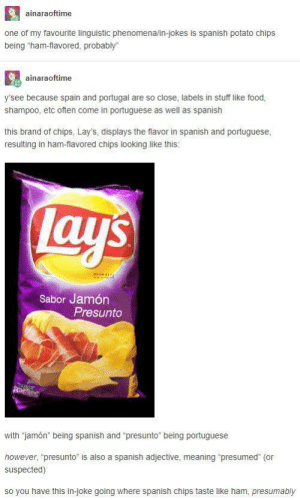 """Food, Lay's, and Spanish: ainaraoftime  one of my favourite linguistic phenomena/in-jokes is spanish potato chips  being """"ham-flavored, probably  ainaraoftime  y'see because spain and portugal are so close, labels in stuff like food  shampoo, etc often come in portuguese as well as spanish  this brand of chips, Lay's, displays the flavor in spanish and portuguese  resulting in ham-flavored chips looking like this:  Lay  Sabor Jamón  Presunto  with """"jamón"""" being spanish and """"presunto"""" being portuguese  however, """"presunto"""" is also a spanish adjective, meaning """"presumed"""" (or  suspected)  so you have this in-joke going where spanish chips taste like ham, presumably Ham-Flavored, Probably"""