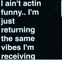 vibing: ain't actin  funny.. I'm  just  returning  the same  vibes I'm  receiving