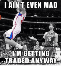Meme, Nba, and Http: AINT EVEN MAD  16  I MAGETTING  ACTRADEDANYWAY  rwhatIOUMerne com  Brought By Facebookoom/NBAMenes Will Pau be traded?