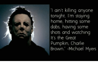 michael myers: ain't killing anyone  tonight. I'm staying  home, hitting some  dabs, having some  shots and watching  It's the Great  Pumpkin, Charlie  Brown. Michael Myers