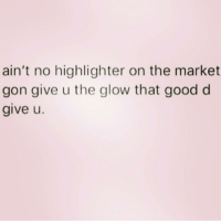 Good, Girl Memes, and Queens: ain't no highlighter on the market  gon give u the glow that good d  give u. @queens_over_bitches has a good point!