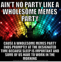 "<p>Party on r/wholesomememes via /r/wholesomememes <a href=""http://ift.tt/2smPERN"">http://ift.tt/2smPERN</a></p>: AIN'T NO PARTV LIKE A  WHOLESOME MEMES  PARTV  CAUSE A WHOLESOME MEMES PARTY  ENDS PROMPTLY AT THE DESIGNATED  TIME BECAUSE SLEEP IS IMPORTANT AND  SOME OF US HAVE TO WORK IN THE  DOWNLOAD MEME GENERATOR FROM HTTP://MEMECRUNCH.COM <p>Party on r/wholesomememes via /r/wholesomememes <a href=""http://ift.tt/2smPERN"">http://ift.tt/2smPERN</a></p>"