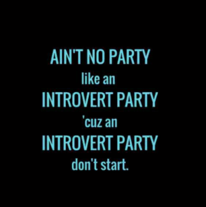 Introvert, Party, and Like: AIN'T NO PARTY  like an  INTROVERT PARTY  cuz an  INTROVERT PARTY  don't start.