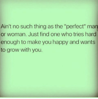"Memes, Happy, and 🤖: Ain't no such thing as the ""perfect"" man  or woman. Just find one who tries hard  enough to make you happy and wants  to grow with you. IG"