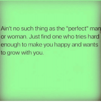 "Memes, Happy, and 🤖: Ain't no such thing as the ""perfect"" man  or woman. Just find one who tries hard  enough to make you happy and wants  to grow with you. MSG"