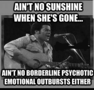 Found my silver lining: AINT NO SUNSHINE  WHEN SHE'S GON..  AIN'T NO BORDERLINE PSYCHOTIC  EMOTIONAL OUTBURSTS EITHER Found my silver lining