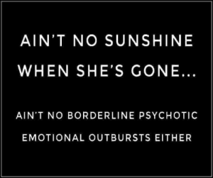: AIN'T NO SUNSHINE  WHEN SHE'S GONE...  AIN'T NO BORDERLINE PSYCHOTIC  EMOTIONAL OUTBURSTS EITHER