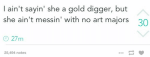 Real Talk.omg-humor.tumblr.com: | ain't sayin' she a gold digger, but  she ain't messin' with no art majors  30  O 27m  25,494 notes Real Talk.omg-humor.tumblr.com