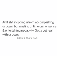"""Goals, Shit, and Time: Ain't shit stopping u from accomplishing  ur goals, but wasting ur time on nonsense  & entertaining negativity. Gotta get real  with ur goals.  @ QWO RLDSTAR """"The quicker you realize this, the faster you get to your destination..."""" 💯 @QWorldstar https://t.co/ibjtLpD3vw"""
