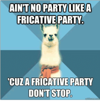 "A Dream, Meme, and Party: AINTNO PARTV LIKEA  FRICATIVE PARTY  CUZA FRICATIVE PARTY  DONT STOP <p><strong>Can vowels come too?</strong></p> <p>[Picture: Background: 8-piece pie-style color split with alternating shades of blue. Foreground: Linguist Llama meme, a white llama facing forward, wearing a red scarf. Top text: ""Ain&rsquo;t no party like a fricative party"" Bottom text: ""'Cuz a fricative party don&rsquo;t stop""]</p> <p>submitter: My fiance (a non-linguist) came up with this joke in a dream! I was amazed.</p>"