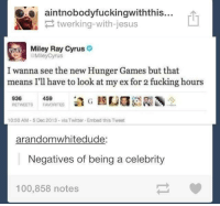 Ex's, Fucking, and Jesus: aintnobodyfuckingwiththis...  twerking-with-jesus  Miley Ray Cyrus  Miley Cyrus  I wanna see the new Hunger Games but that  means I'll have to look at my ex for 2 fucking hours  9365  459  RETWEETS FAVORITES  10:50 AM-5 Dec 2013 via Twitter Embed this Tweet  arandomwhitedude:  Negatives of being a celebrity  100,858 notes omfg