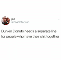 Funny, Shit, and Donuts: aion  @cooolstoryjon  Dunkin Donuts needs a separate line  for people who have their shit together Deadass they need this like everywhere even in my own damn house @_theblessedone 😭😭