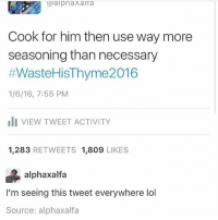 Ironic, Lol, and Him: @aipnaxaiTa  Cook for him then use way more  seasoning than necessary  #WasteHisThyme2016  1/6/16, 7:55 PM  I VIEW TWEET ACTIVITY  1,283 RETWEETS 1,809 LIKES  alphaxalfa  I'm seeing this tweet everywhere lol  Source: alphaxalfa