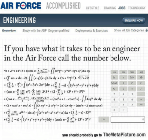 "Tumblr, Air Force, and Blog: AIR FORCE ACCOMPLISHED LIFESTYLE TRAİNİNG JOBS TECHNOLOGY  ENGINEERING  ENQUIRE NOW  overview  study with the ADF Degree qualified  Deployments & Exercises  Show Al Job Categories  If you have what it takes to be an engineer  in the Air Force call the number below.  sin  cos  tanlog  «Qsin xdx-2).ll (x-y)(x-y) dxdy + (½+ ""4(1)). V3斗721  ku  2 3 AC  you should probably go to TheMetaPicture.com srsfunny:This Was Actually On The Air Force Website"