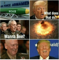 America, Guns, and Memes: AIR FORCE  MOAB  Wanna See?  What does  that do?  naldU Kaboom . . . Conservative America SupportOurTroops American Gun Constitution Politics TrumpTrain President Jobs Capitalism Military MikePence TeaParty Republican Mattis TrumpPence Guns AmericaFirst USA Political DonaldTrump Freedom Liberty Veteran Patriot Prolife Government PresidentTrump Partners @conservative_panda @reasonoveremotion @conservative.american @too_savage_for_democrats -------------------- Contact me ●Email- RaisedRightAlwaysRight@gmail.com ●KIK- @Raised_Right_ ●Send me letters! Raised Right, 5753 Hwy 85 North, 2486 Crestview, Fl 32536