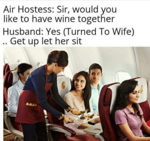 Terrible: Air Hostess: Sir, would you  like to have wine together  Husband: Yes (Turned To Wife)  .. Get up let her sit Terrible