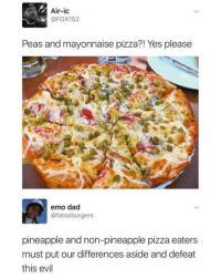 What the heCk (@barbell): Air-ic  @FOX152  Peas and mayonnaise pizza?! Yes please  emo dad  @fatsoburgers  pineapple and non-pineapple pizza eaters  must put our differences aside and defeat  this evil What the heCk (@barbell)